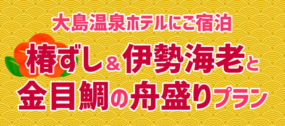 【大島温泉ホテル】 椿ずし&伊勢海老と金目鯛の舟盛りプラン